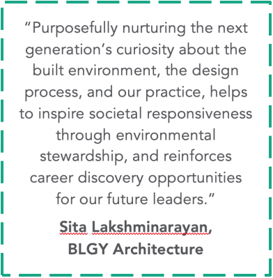 """quote from Sita Lakshminarayan of BLGY Architecture""""Purposefully nurturing the nextgeneration's curiosity about thebuilt environment, the designprocess, and our practice, helpsto inspire societal responsiveness through environmental stewardship, and reinforces career discovery opportunities for our future leaders."""""""